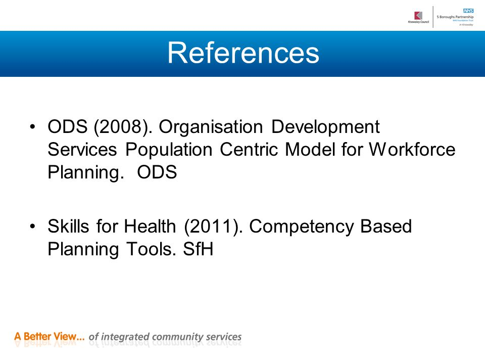 References ODS (2008). Organisation Development Services Population Centric Model for Workforce Planning. ODS Skills for Health (2011). Competency Bas