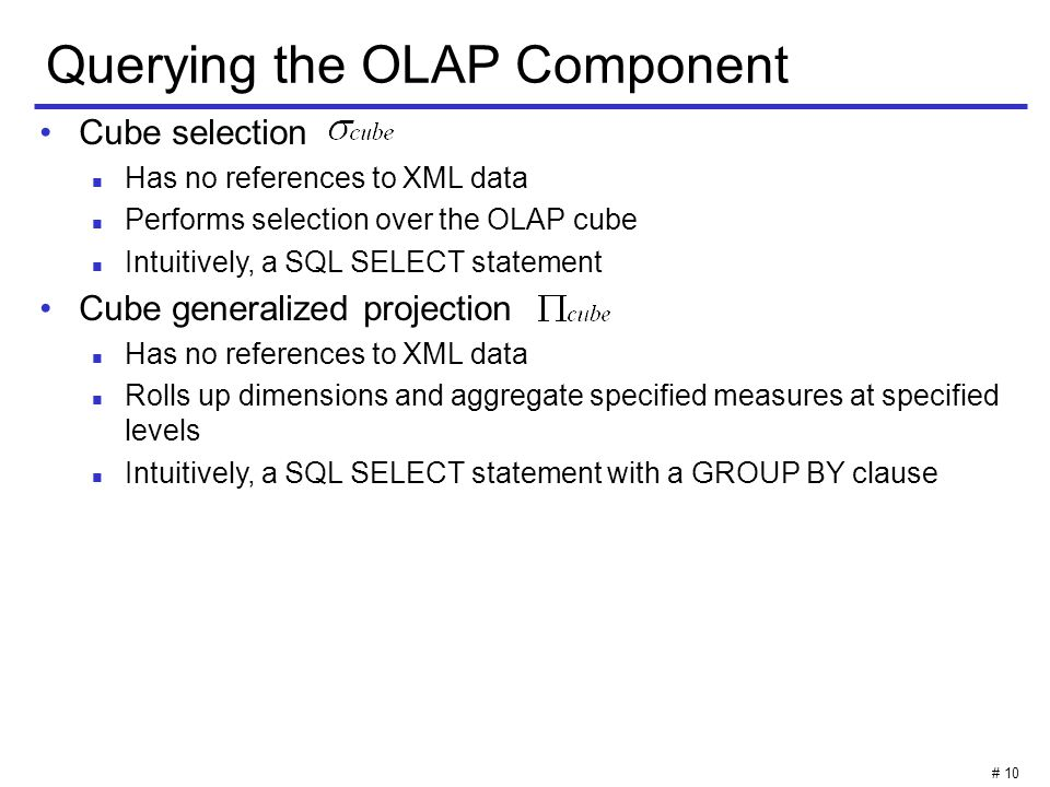 # 10 Querying the OLAP Component Cube selection Has no references to XML data Performs selection over the OLAP cube Intuitively, a SQL SELECT statement Cube generalized projection Has no references to XML data Rolls up dimensions and aggregate specified measures at specified levels Intuitively, a SQL SELECT statement with a GROUP BY clause