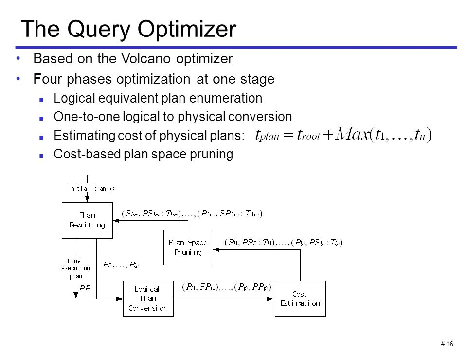# 16 The Query Optimizer Based on the Volcano optimizer Four phases optimization at one stage Logical equivalent plan enumeration One-to-one logical to physical conversion Estimating cost of physical plans: Cost-based plan space pruning