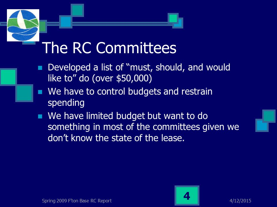 4/12/2015Spring 2009 F'ton Base RC Report 4 The RC Committees Developed a list of must, should, and would like to do (over $50,000) We have to control budgets and restrain spending We have limited budget but want to do something in most of the committees given we don't know the state of the lease.