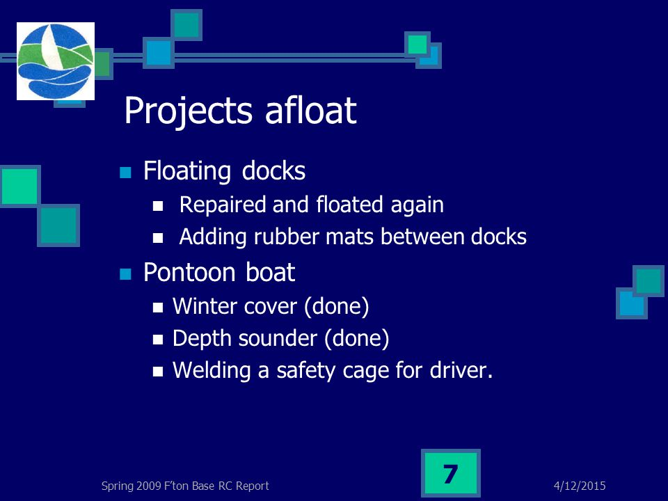 4/12/2015Spring 2009 F'ton Base RC Report 7 Projects afloat Floating docks Repaired and floated again Adding rubber mats between docks Pontoon boat Winter cover (done) Depth sounder (done) Welding a safety cage for driver.