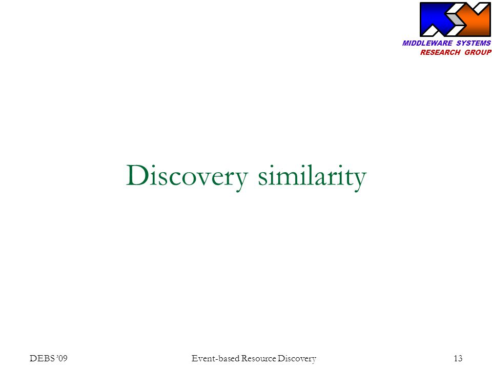MIDDLEWARE SYSTEMS RESEARCH GROUP DEBS '09 Event-based Resource Discovery 13 Discovery similarity