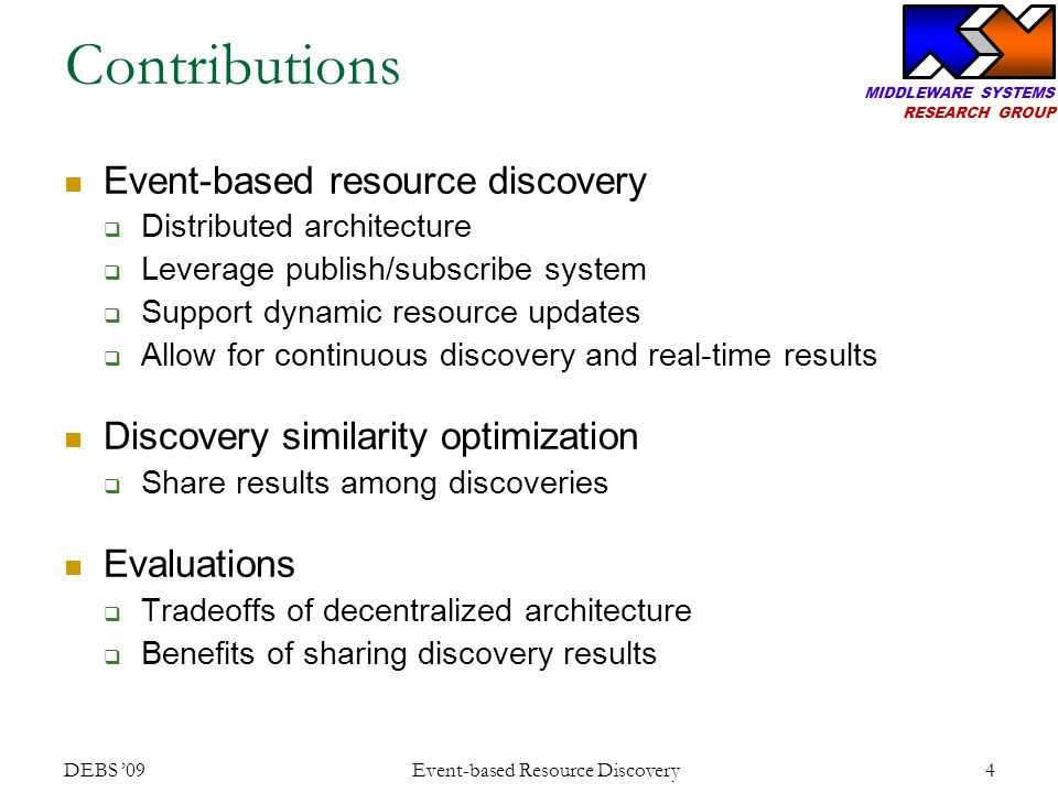 MIDDLEWARE SYSTEMS RESEARCH GROUP Similarity forwarding DEBS '09 Event-based Resource Discovery 15 To retrieve old results: Send covered sub to the covering sub's discovery host broker.