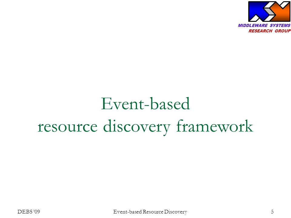 MIDDLEWARE SYSTEMS RESEARCH GROUP DEBS '09 Event-based Resource Discovery 6 Supported models One-time discovery Continuous discovery Static resource Dynamic resource Static (e.g., find weather service) Dynamic (e.g., find micro- generation power) Static continuous (e.g., monitor real estate) Dynamic continuous (e.g., monitor grid resources) Resources Discoveries Event-based