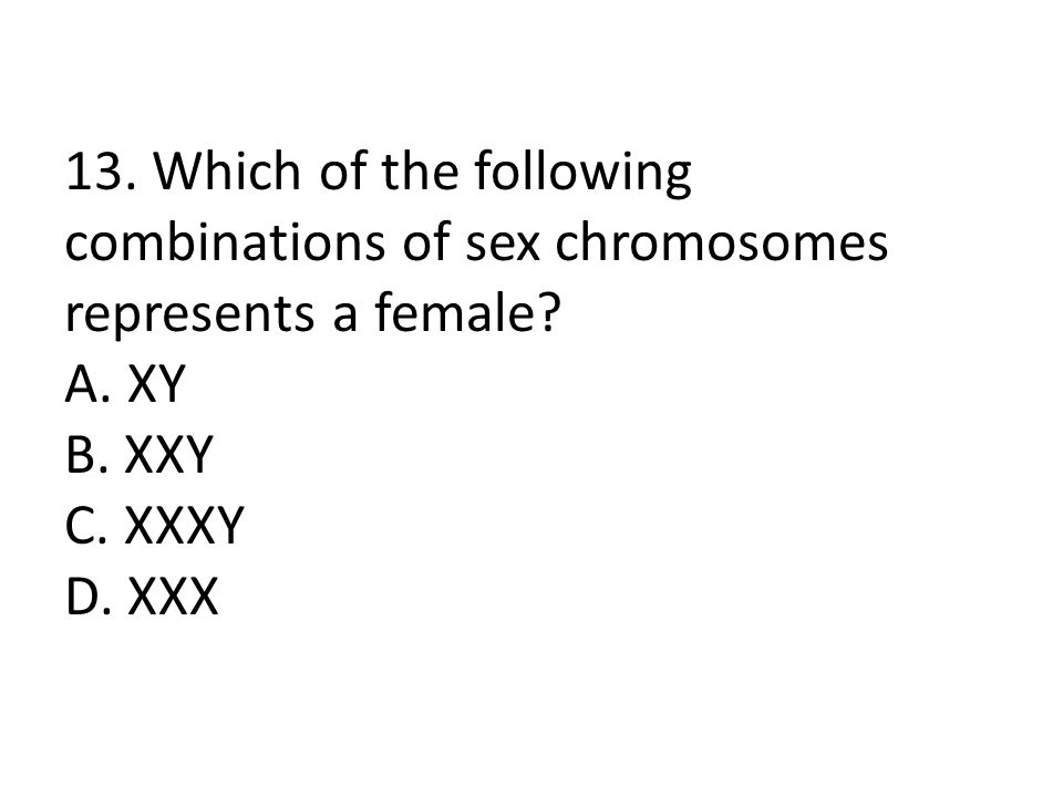 13. Which of the following combinations of sex chromosomes represents a female? A. XY B. XXY C. XXXY D. XXX