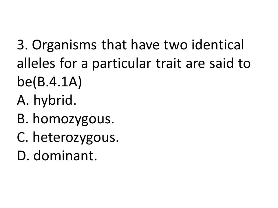 3. Organisms that have two identical alleles for a particular trait are said to be(B.4.1A) A. hybrid. B. homozygous. C. heterozygous. D. dominant.