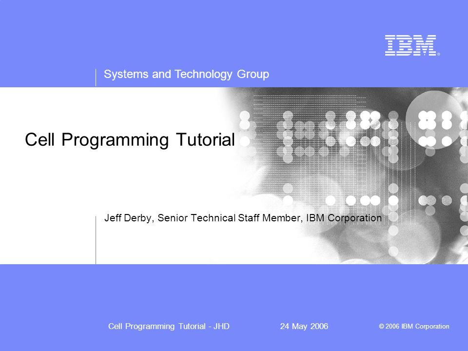 Systems and Technology Group © 2006 IBM Corporation Cell Programming Tutorial - JHD24 May 2006 Cell Programming Tutorial Jeff Derby, Senior Technical Staff Member, IBM Corporation