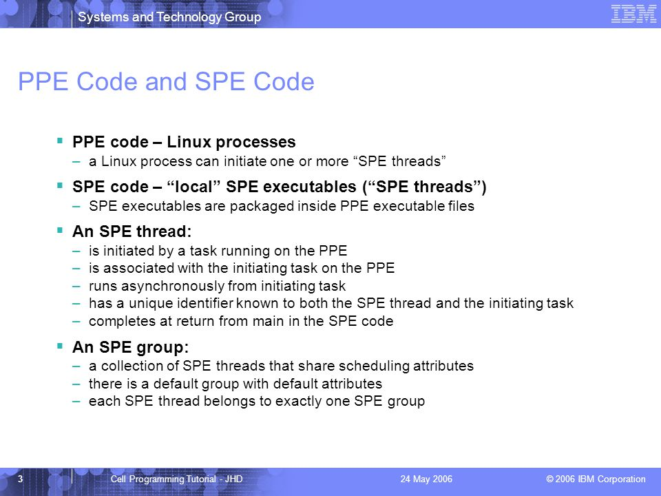 Systems and Technology Group © 2006 IBM Corporation 3Cell Programming Tutorial - JHD24 May 2006 PPE Code and SPE Code  PPE code – Linux processes –a Linux process can initiate one or more SPE threads  SPE code – local SPE executables ( SPE threads ) –SPE executables are packaged inside PPE executable files  An SPE thread: –is initiated by a task running on the PPE –is associated with the initiating task on the PPE –runs asynchronously from initiating task –has a unique identifier known to both the SPE thread and the initiating task –completes at return from main in the SPE code  An SPE group: –a collection of SPE threads that share scheduling attributes –there is a default group with default attributes –each SPE thread belongs to exactly one SPE group