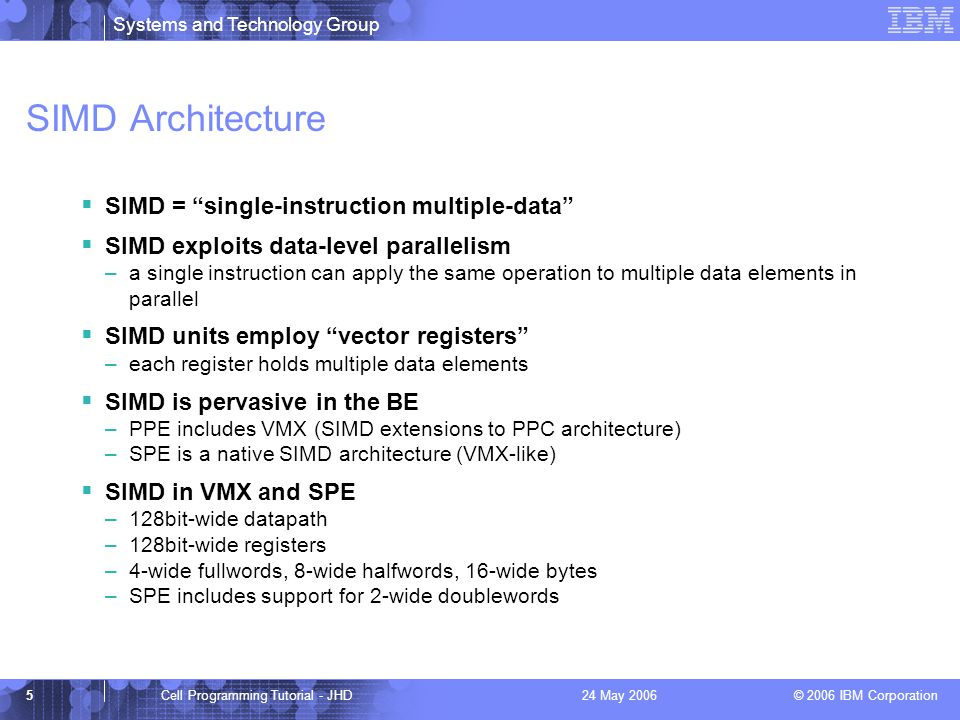 Systems and Technology Group © 2006 IBM Corporation 5Cell Programming Tutorial - JHD24 May 2006 SIMD Architecture  SIMD = single-instruction multiple-data  SIMD exploits data-level parallelism –a single instruction can apply the same operation to multiple data elements in parallel  SIMD units employ vector registers –each register holds multiple data elements  SIMD is pervasive in the BE –PPE includes VMX (SIMD extensions to PPC architecture) –SPE is a native SIMD architecture (VMX-like)  SIMD in VMX and SPE –128bit-wide datapath –128bit-wide registers –4-wide fullwords, 8-wide halfwords, 16-wide bytes –SPE includes support for 2-wide doublewords