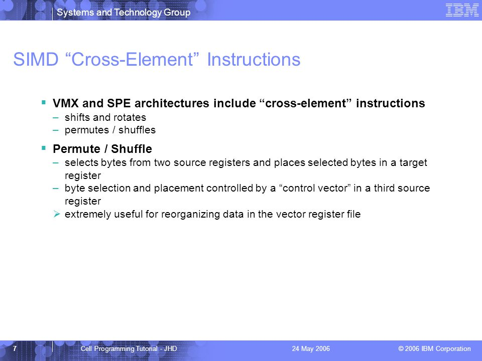 Systems and Technology Group © 2006 IBM Corporation 7Cell Programming Tutorial - JHD24 May 2006 SIMD Cross-Element Instructions  VMX and SPE architectures include cross-element instructions –shifts and rotates –permutes / shuffles  Permute / Shuffle –selects bytes from two source registers and places selected bytes in a target register –byte selection and placement controlled by a control vector in a third source register  extremely useful for reorganizing data in the vector register file