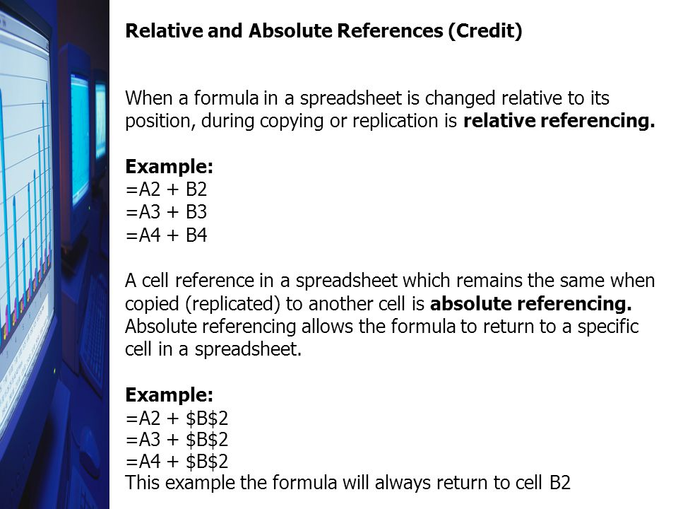 Relative and Absolute References (Credit) When a formula in a spreadsheet is changed relative to its position, during copying or replication is relative referencing.
