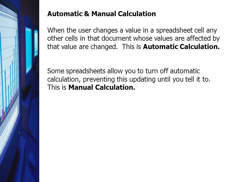 Automatic & Manual Calculation When the user changes a value in a spreadsheet cell any other cells in that document whose values are affected by that value are changed.