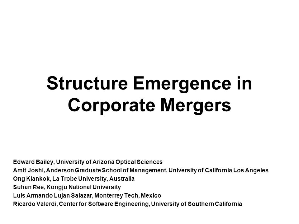 Structure Emergence in Corporate Mergers Edward Bailey, University of Arizona Optical Sciences Amit Joshi, Anderson Graduate School of Management, University of California Los Angeles Ong Kiankok, La Trobe University, Australia Suhan Ree, Kongju National University Luis Armando Lujan Salazar, Monterrey Tech, Mexico Ricardo Valerdi, Center for Software Engineering, University of Southern California