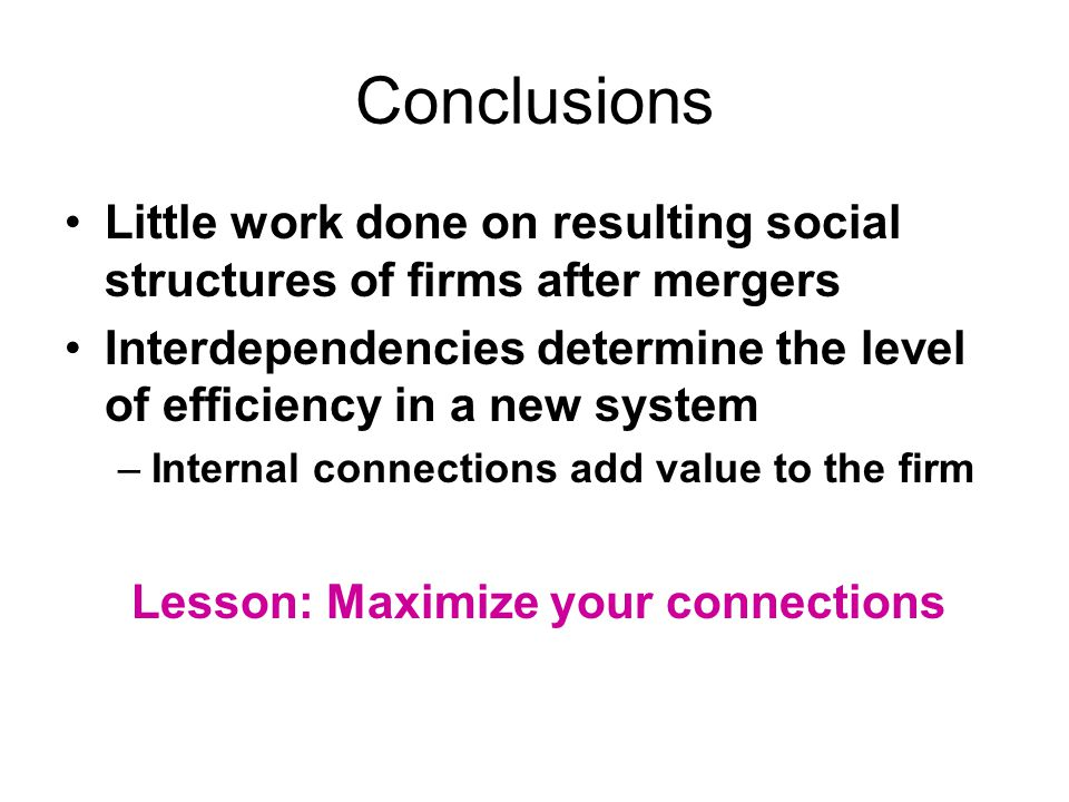 Conclusions Little work done on resulting social structures of firms after mergers Interdependencies determine the level of efficiency in a new system –Internal connections add value to the firm Lesson: Maximize your connections
