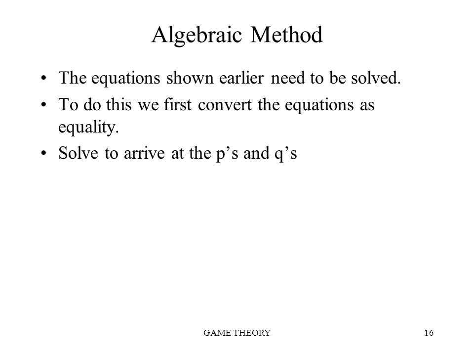 GAME THEORY16 Algebraic Method The equations shown earlier need to be solved. To do this we first convert the equations as equality. Solve to arrive a