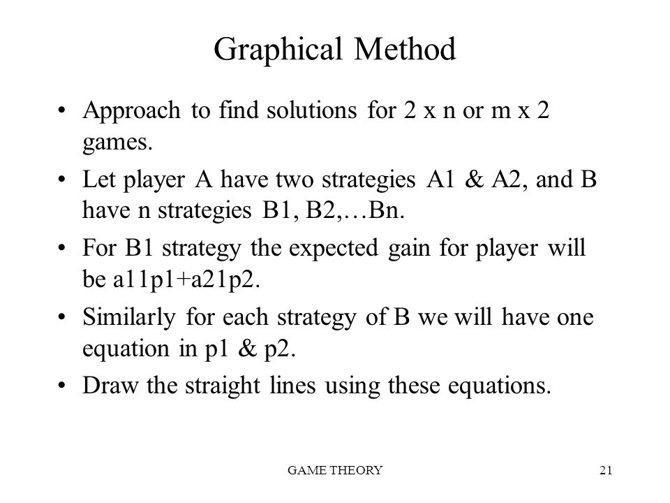 GAME THEORY21 Graphical Method Approach to find solutions for 2 x n or m x 2 games. Let player A have two strategies A1 & A2, and B have n strategies