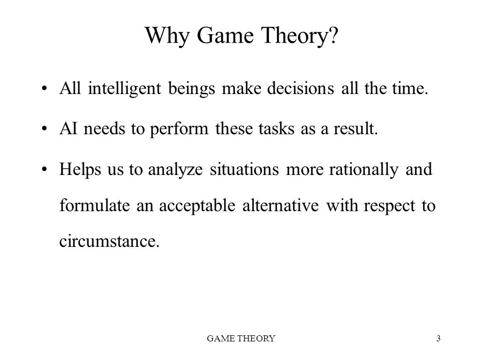 GAME THEORY3 Why Game Theory? All intelligent beings make decisions all the time. AI needs to perform these tasks as a result. Helps us to analyze sit