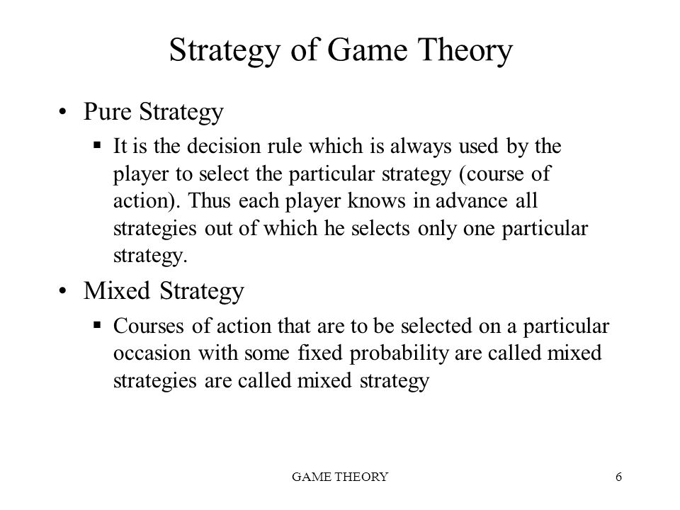 GAME THEORY6 Strategy of Game Theory Pure Strategy  It is the decision rule which is always used by the player to select the particular strategy (cou