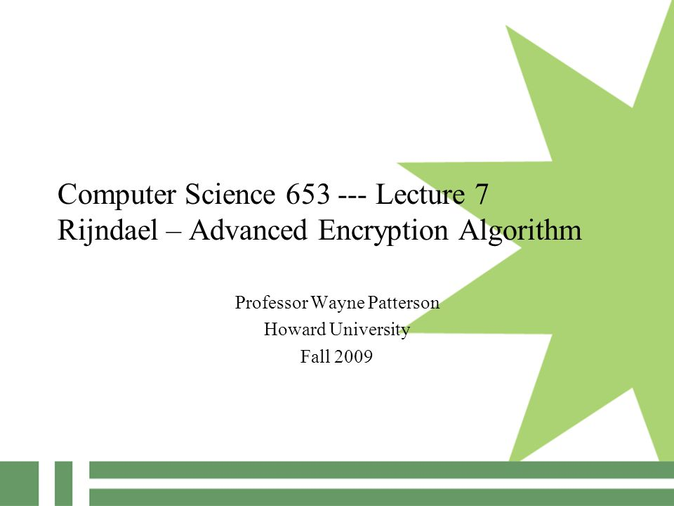 Computer Science 653 --- Lecture 7 Rijndael – Advanced Encryption Algorithm Professor Wayne Patterson Howard University Fall 2009