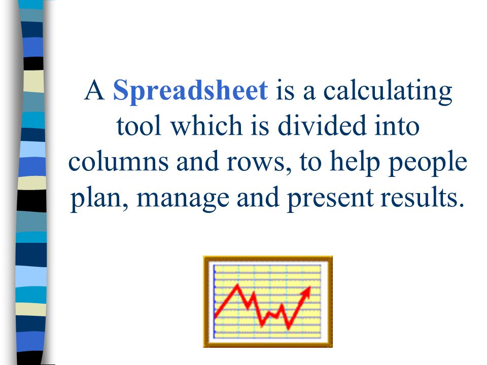 A Spreadsheet is a calculating tool which is divided into columns and rows, to help people plan, manage and present results.