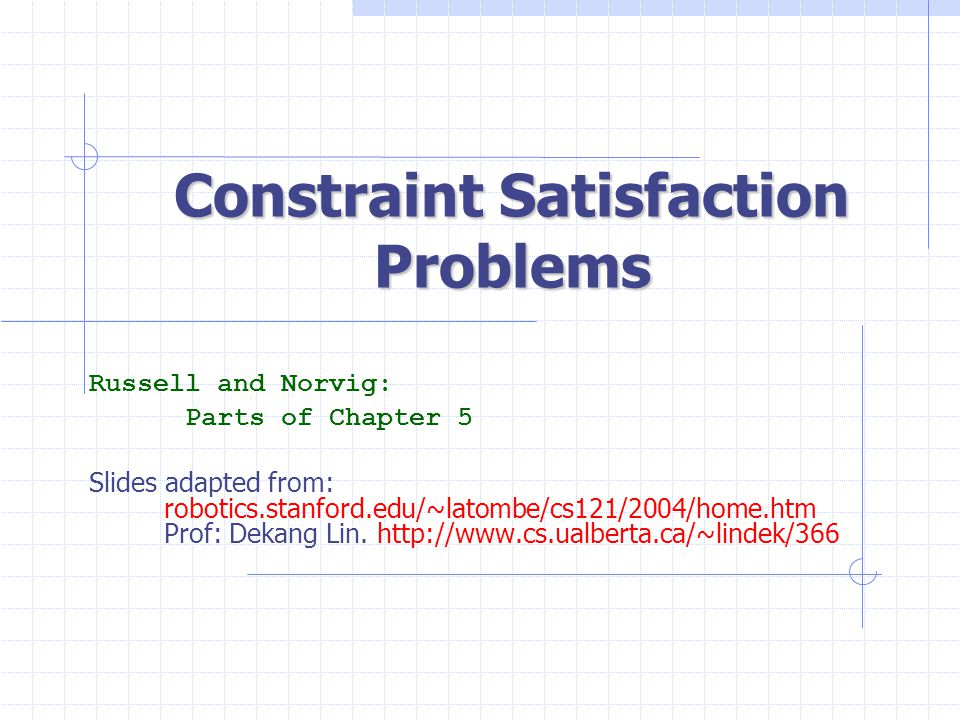 Constraint Satisfaction Problems Russell and Norvig: Parts of Chapter 5 Slides adapted from: robotics.stanford.edu/~latombe/cs121/2004/home.htm Prof: