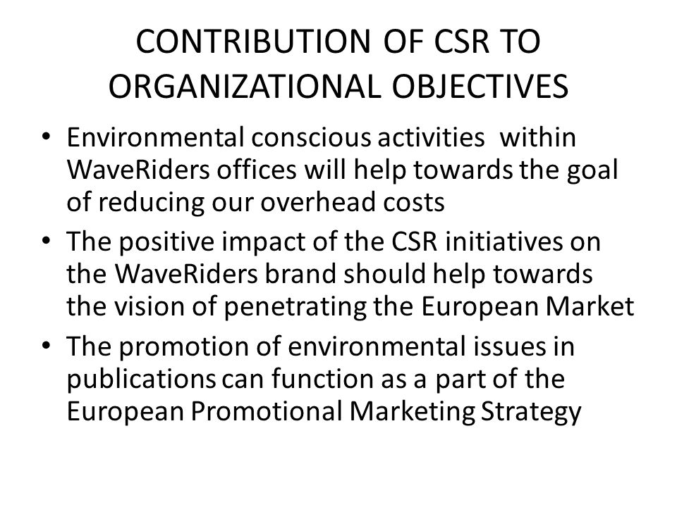 CONTRIBUTION OF CSR TO ORGANIZATIONAL OBJECTIVES Environmental conscious activities within WaveRiders offices will help towards the goal of reducing o