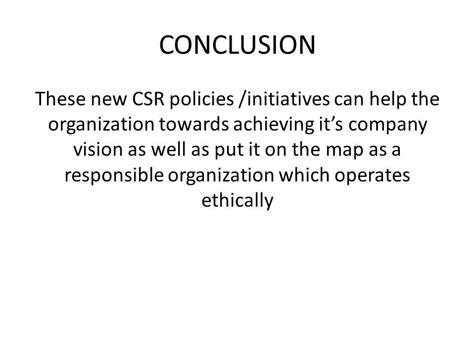 CONCLUSION These new CSR policies /initiatives can help the organization towards achieving it's company vision as well as put it on the map as a respo