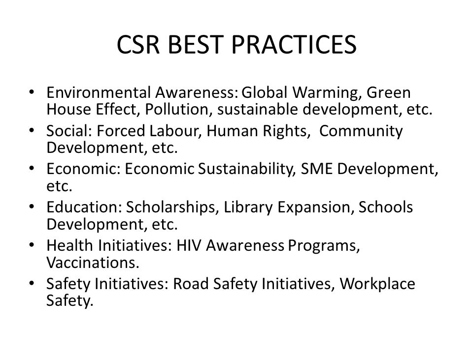 CSR BEST PRACTICES Environmental Awareness: Global Warming, Green House Effect, Pollution, sustainable development, etc. Social: Forced Labour, Human