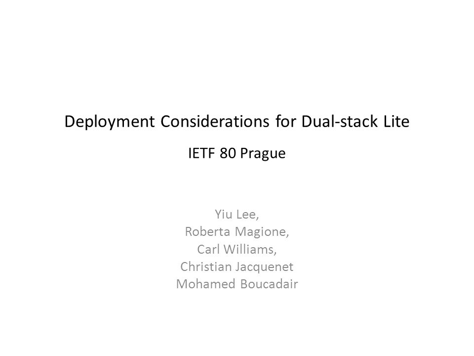 Deployment Considerations for Dual-stack Lite IETF 80 Prague Yiu Lee, Roberta Magione, Carl Williams, Christian Jacquenet Mohamed Boucadair