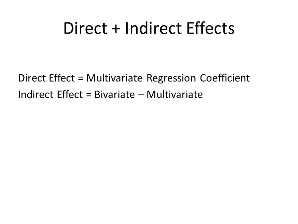 Direct + Indirect Effects Direct Effect = Multivariate Regression Coefficient Indirect Effect = Bivariate – Multivariate