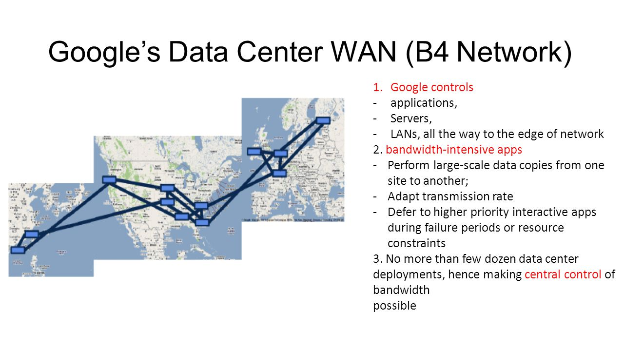 Google's Data Center WAN (B4 Network) 1.Google controls -applications, -Servers, -LANs, all the way to the edge of network 2. bandwidth-intensive apps