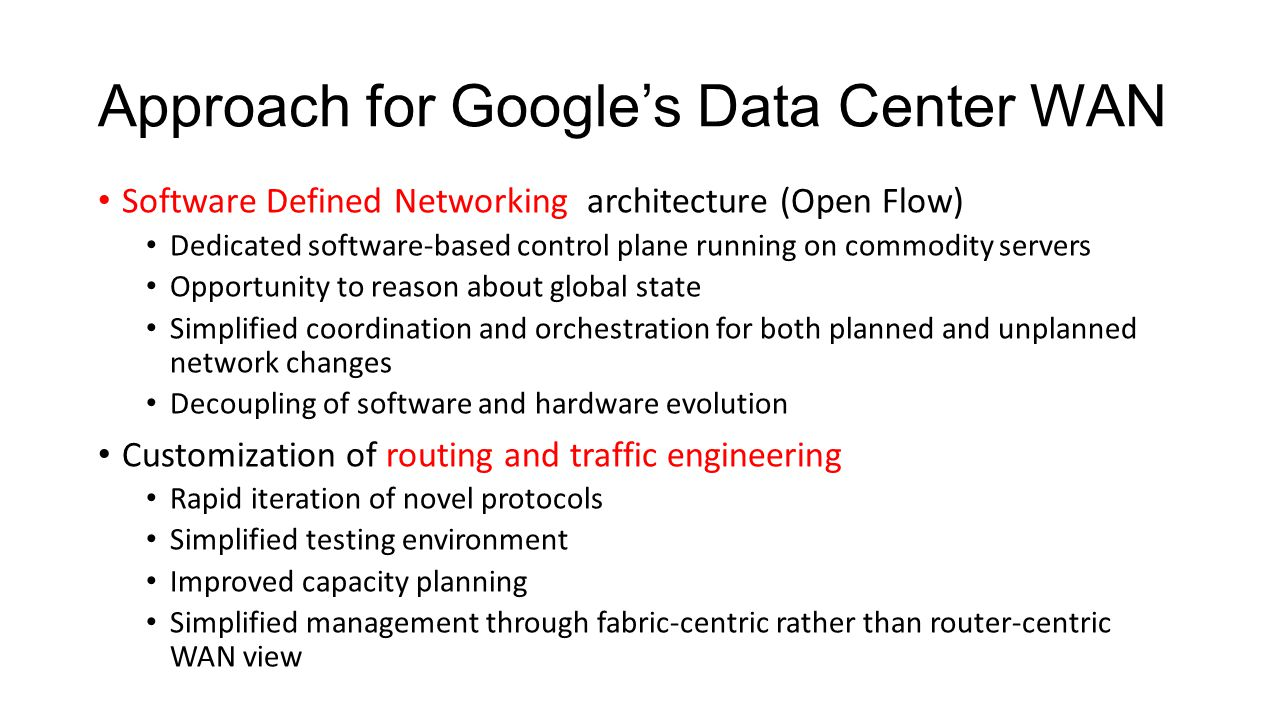 Approach for Google's Data Center WAN Software Defined Networking architecture (Open Flow) Dedicated software-based control plane running on commodity