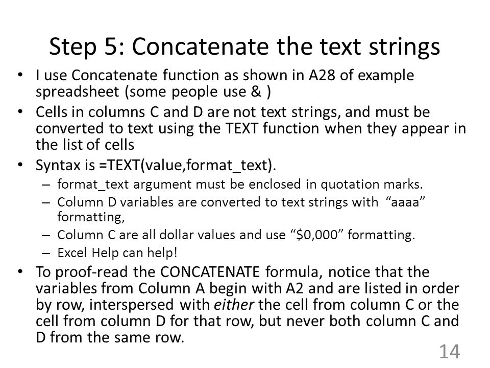 Step 5: Concatenate the text strings I use Concatenate function as shown in A28 of example spreadsheet (some people use & ) Cells in columns C and D are not text strings, and must be converted to text using the TEXT function when they appear in the list of cells Syntax is =TEXT(value,format_text).