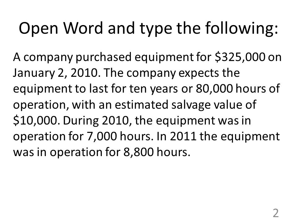 Open Word and type the following: A company purchased equipment for $325,000 on January 2, 2010. The company expects the equipment to last for ten yea