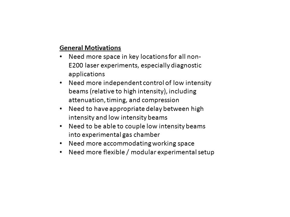 General Motivations Need more space in key locations for all non- E200 laser experiments, especially diagnostic applications Need more independent control of low intensity beams (relative to high intensity), including attenuation, timing, and compression Need to have appropriate delay between high intensity and low intensity beams Need to be able to couple low intensity beams into experimental gas chamber Need more accommodating working space Need more flexible / modular experimental setup