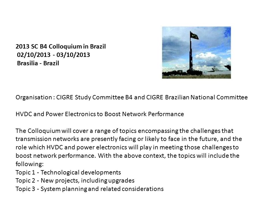 2013 SC B4 Colloquium in Brazil 02/10/ /10/2013 Brasilia - Brazil Organisation : CIGRE Study Committee B4 and CIGRE Brazilian National Committee HVDC and Power Electronics to Boost Network Performance The Colloquium will cover a range of topics encompassing the challenges that transmission networks are presently facing or likely to face in the future, and the role which HVDC and power electronics will play in meeting those challenges to boost network performance.