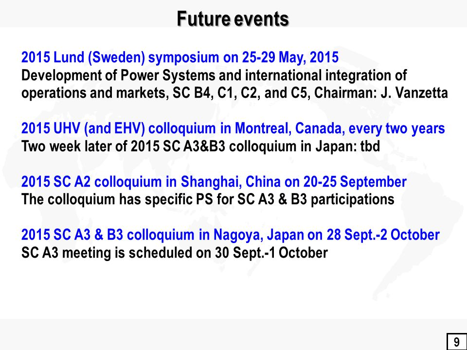 9 Future events 2015 Lund (Sweden) symposium on 25-29 May, 2015 Development of Power Systems and international integration of operations and markets, SC B4, C1, C2, and C5, Chairman: J.