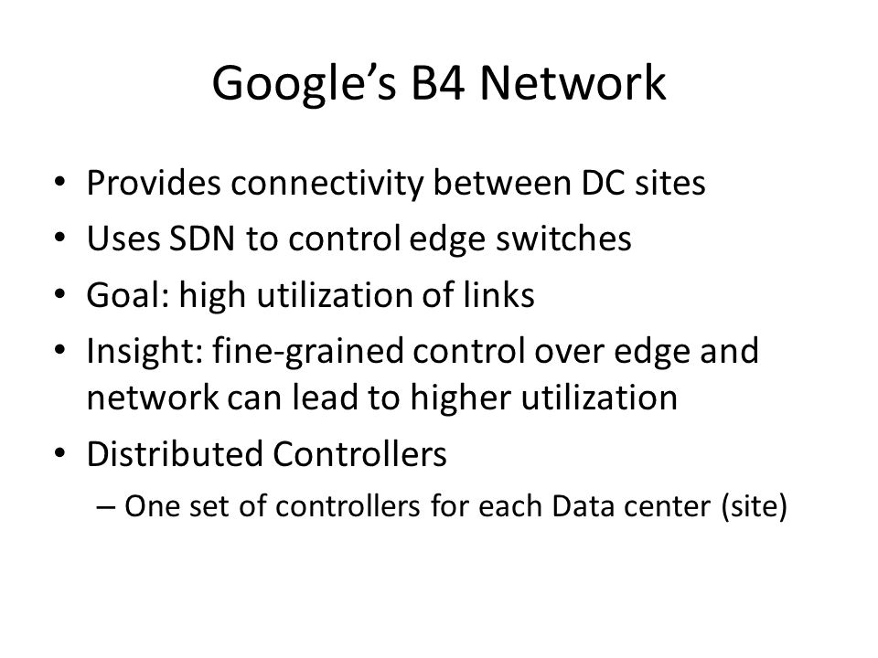 Google's B4 Network Provides connectivity between DC sites Uses SDN to control edge switches Goal: high utilization of links Insight: fine-grained con