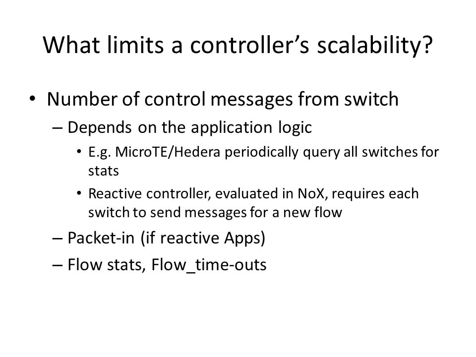 What limits a controller's scalability? Number of control messages from switch – Depends on the application logic E.g. MicroTE/Hedera periodically que