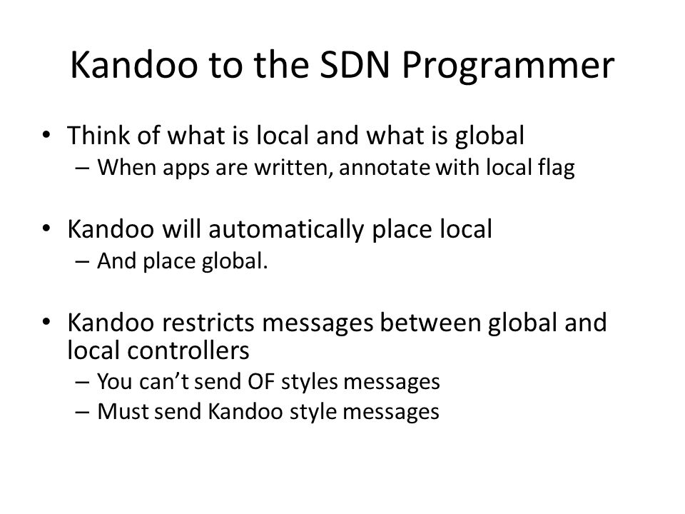 Kandoo to the SDN Programmer Think of what is local and what is global – When apps are written, annotate with local flag Kandoo will automatically pla