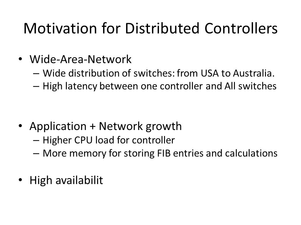Are Hierarchical Controllers Feasible Examples of local applications: – Link Discovery, Learning switch, local policies Examples of local portions of a global algo – Data center Traffic engineering Elephant flow detection (hedera) Predictability detection (MicroTE) Local apps/controllers have other benefits – High parallelism – Can be run closer to the devices.