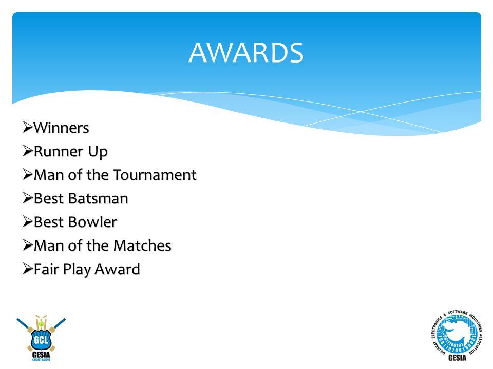 AWARDS  Winners  Runner Up  Man of the Tournament  Best Batsman  Best Bowler  Man of the Matches  Fair Play Award