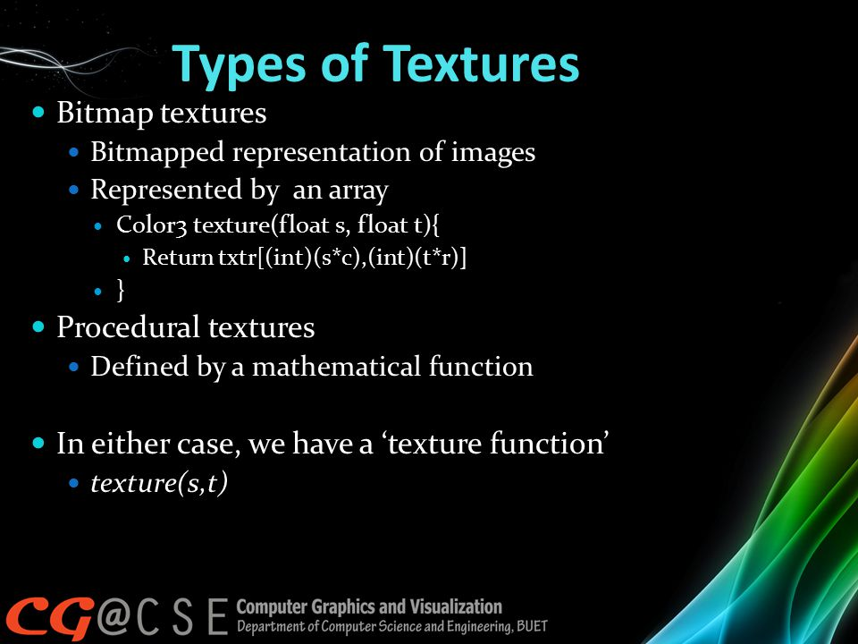 Types of Textures Bitmap textures Bitmapped representation of images Represented by an array Color3 texture(float s, float t){ Return txtr[(int)(s*c),(int)(t*r)] } Procedural textures Defined by a mathematical function In either case, we have a 'texture function' texture(s,t)