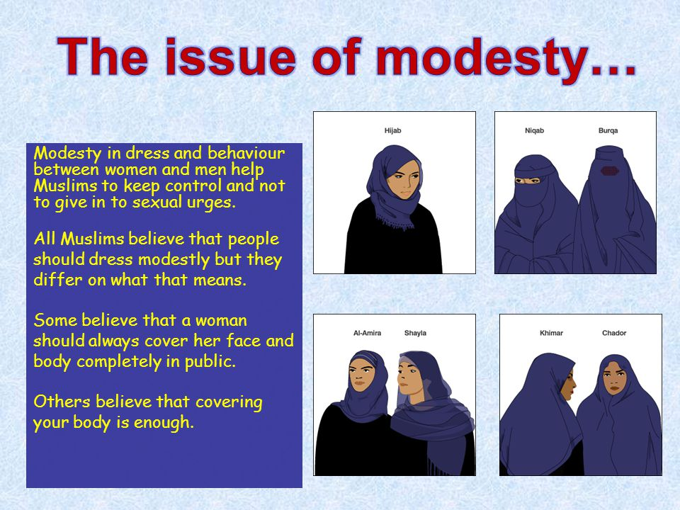 Modesty in dress and behaviour between women and men help Muslims to keep control and not to give in to sexual urges. All Muslims believe that people