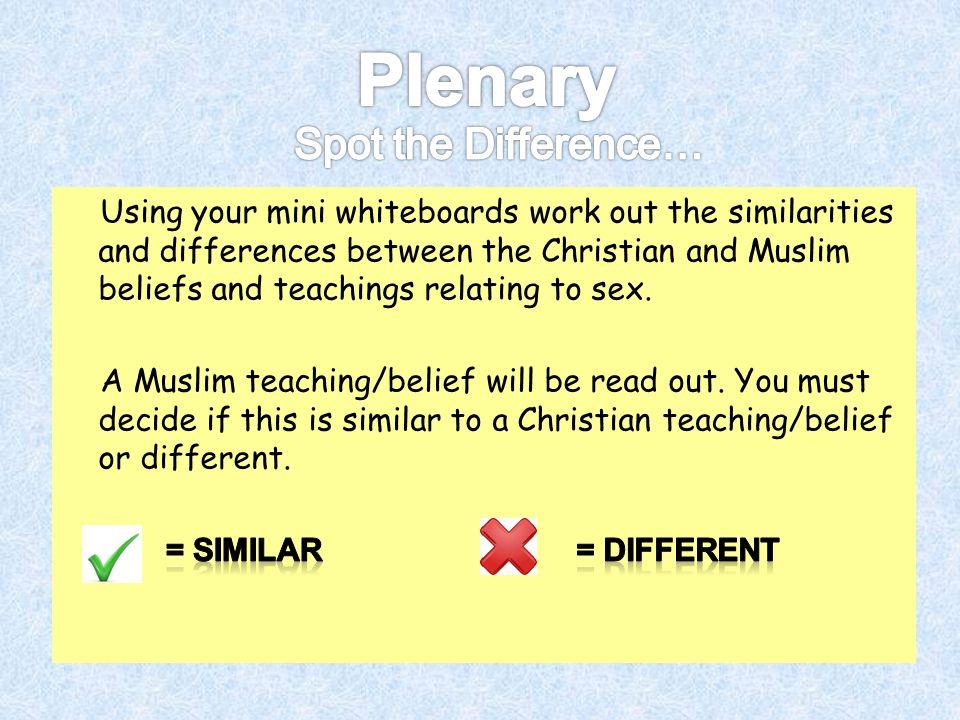 Using your mini whiteboards work out the similarities and differences between the Christian and Muslim beliefs and teachings relating to sex. A Muslim