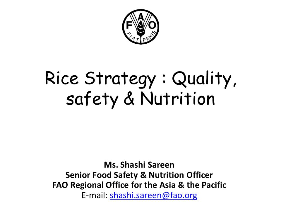 Rice Strategy : Quality, safety & Nutrition Ms. Shashi Sareen Senior Food Safety & Nutrition Officer FAO Regional Office for the Asia & the Pacific E-