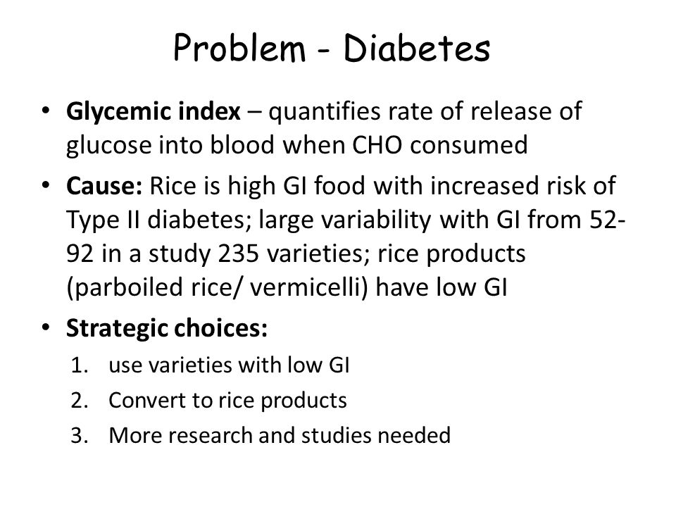 Problem - Diabetes Glycemic index – quantifies rate of release of glucose into blood when CHO consumed Cause: Rice is high GI food with increased risk