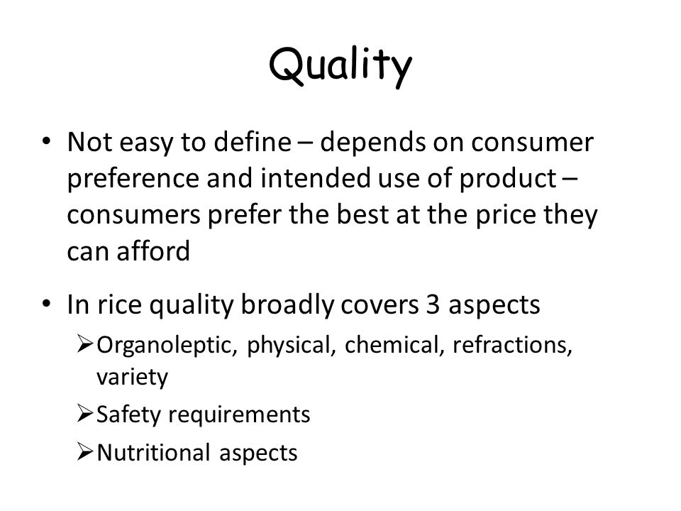Rice grain quality indicators Genetic (variety based)Acquired (farming/processing based) chemical characteristics such as gelatinization temperature, gel consistency, and aroma moisture content grain shape and size – elongation ratio color and chalkiness bulk density purity – varietal, level of impurities thermal conductivity damage equilibrium moisture content cracked grains protein content immature grains milling related characteristics -head rice recoveries, whiteness & milling degree, translucency, damaged, broken, chalkiness, red & red streaked,