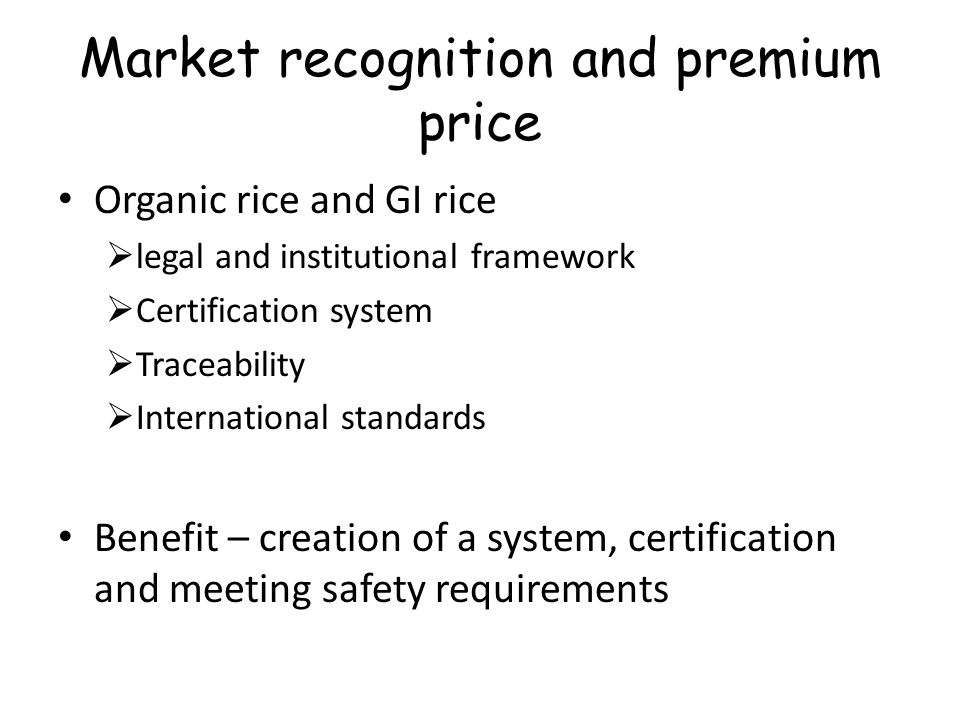 Rice Certifications Different types – safety (GAP, ISO 220,000…) quality (ISO 9000), GIs, Organic… Purpose is to have a 3 rd party assurance for compliance to standards Issues - Cost, time period, documentation development/ maintenance Strategic decisions – understand & conscious decisions, mandatory/voluntary, producer/ producer groups