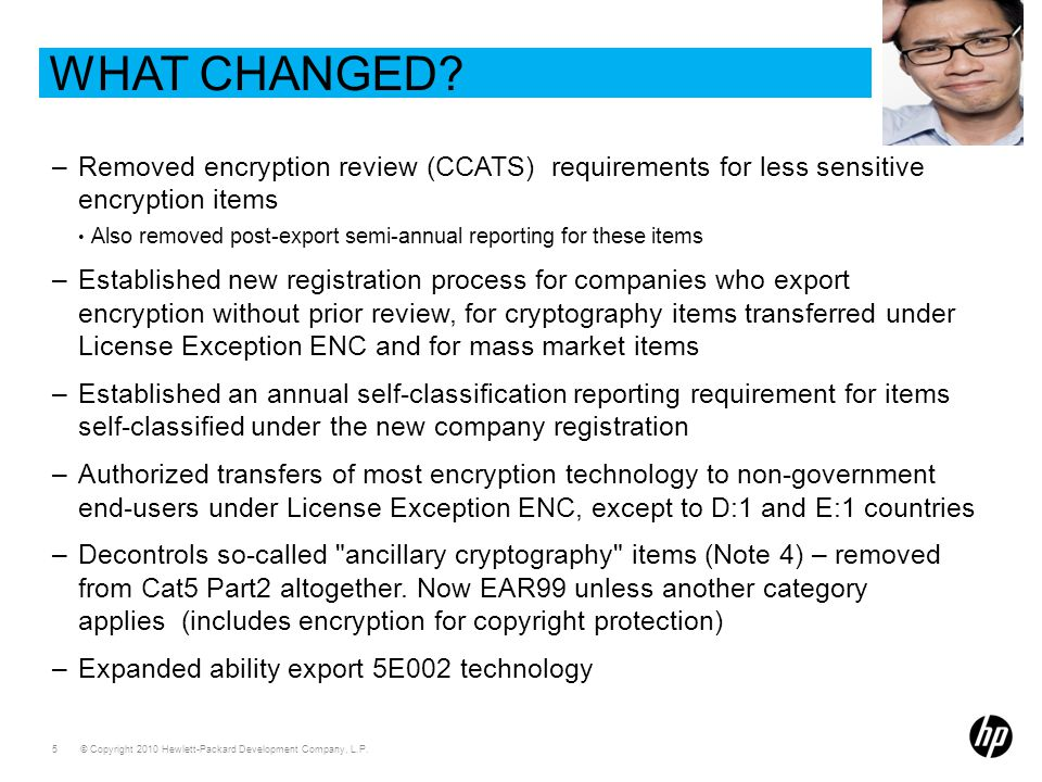 © Copyright 2010 Hewlett-Packard Development Company, L.P. 5 WHAT CHANGED? –Removed encryption review (CCATS) requirements for less sensitive encrypti